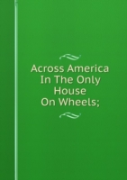 Across America In The Only House On Wheels;