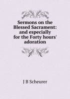 Sermons on the Blessed Sacrament: and especially for the Forty hours' adoration