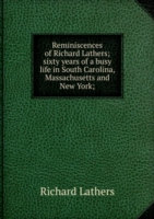 Reminiscences of Richard Lathers; sixty years of a busy life in South Carolina, Massachusetts and New York;