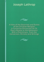 View of the Doctrines and Duties of the Christian Religion, in Fortynine Discourses On St. Paul's Epistle to the Ephesians: With a Preliminary . from the Conversion, Ministry and Writings