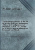 Autobiographical notes of the life of William Bell Scott, and notices of his artistic and poetic circle of friends, 1830 to 1882. Edited by W. Minto; . reprod. of sketches by himself and friends