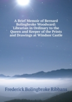 A Brief Memoir of Bernard Bolingbroke Woodward: Librarian in Ordinary to the Queen and Keeper of the Prints and Drawings at Windsor Castle