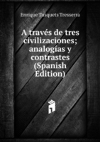 A traves de tres civilizaciones; analogias y contrastes (Spanish Edition)