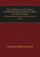 Mary Wollstonecraft Godwin by Elizabeth Robins Pennell, edited by John H. Ingram
