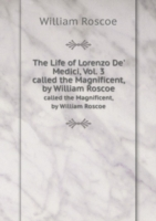 The Life of Lorenzo De' Medici, Vol. 3 called the Magnificent, by William Roscoe
