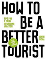 How to be a Better Tourist Tips for a Truly Rewarding Vacation Tips for a Truly Rewarding Vacation